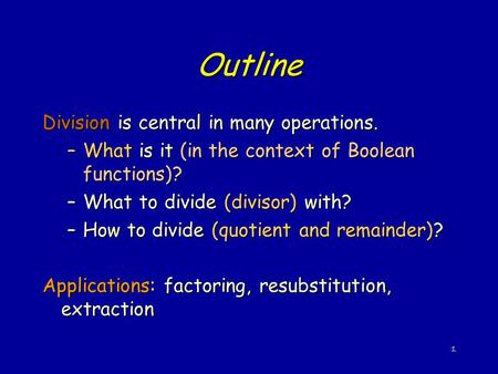 1 Outline Division is central in many operations. –What is it (in the context of Boolean functions)? –What to divide (divisor) with? –How to divide (quotient.