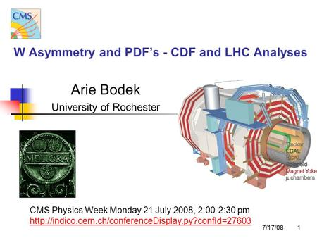 1 W Asymmetry and PDF's - CDF and LHC Analyses Arie Bodek University of Rochester CMS Physics Week Monday 21 July 2008, 2:00-2:30 pm