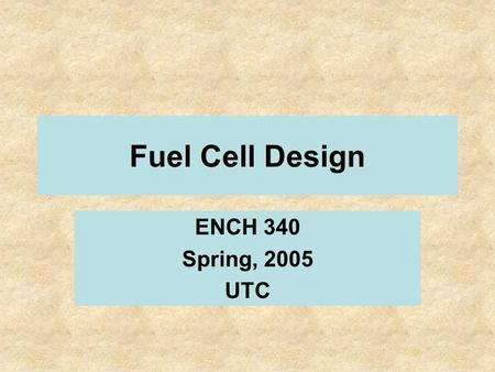 Fuel Cell Design ENCH 340 Spring, 2005 UTC. Technical and Economic Aspects of a 25 kW Fuel Cell Chris Boudreaux Jim Henry, P.E. Wayne Johnson Nick Reinhardt.