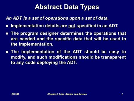 CS 340Chapter 3: Lists, Stacks, and Queues1 Abstract Data Types An ADT is a set of operations upon a set of data. Implementation details are not specified.