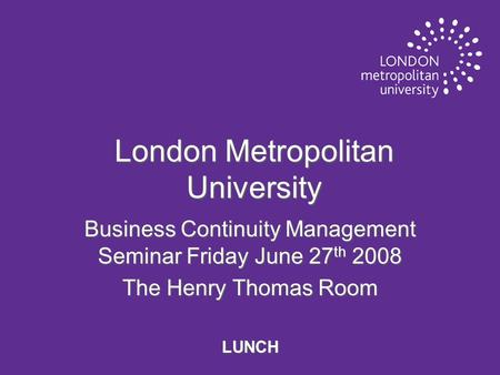 London Metropolitan University Business Continuity Management Seminar Friday June 27 th 2008 The Henry Thomas Room LUNCH.