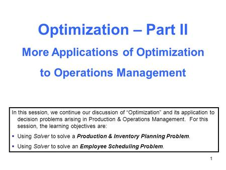 "1 Optimization – Part II More Applications of Optimization to Operations Management In this session, we continue our discussion of ""Optimization"" and its."