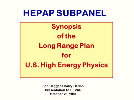 HEPAP SUBPANEL Synopsis of the Long Range Plan for U.S. High Energy Physics Jon Bagger / Barry Barish Presentation to HEPAP October 29, 2001.