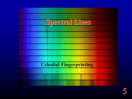 5 Spectral Lines Celestial Fingerprinting. 5 Goals From light we learn about –Composition –Motion.