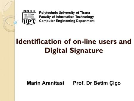 Polytechnic University of Tirana Faculty of Information Technology Computer Engineering Department Identification of on-line users and Digital Signature.