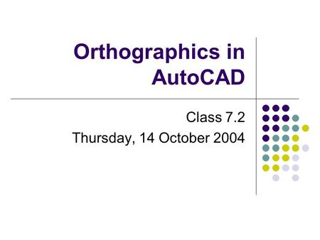 Orthographics in AutoCAD Class 7.2 Thursday, 14 October 2004.