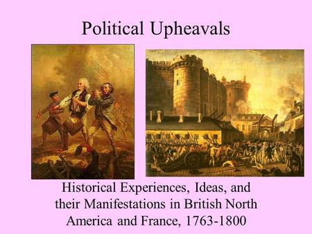 Political Upheavals Historical Experiences, Ideas, and their Manifestations in British North America and France, 1763-1800.