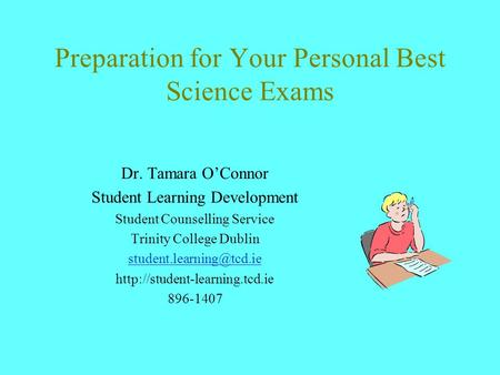 Preparation for Your Personal Best Science Exams Dr. Tamara O'Connor Student Learning Development Student Counselling Service Trinity College Dublin
