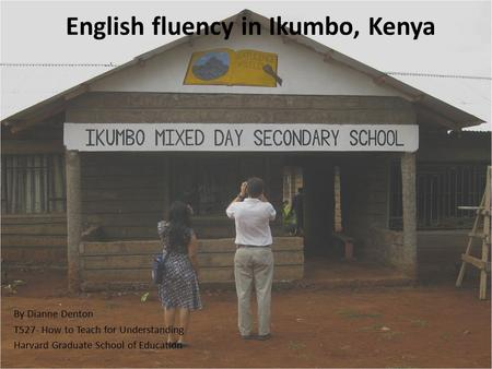 English fluency in Ikumbo, Kenya By Dianne Denton T527- How to Teach for Understanding Harvard Graduate School of Education.