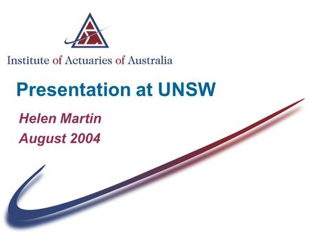 Presentation at UNSW Helen Martin August 2004. The Institute of Actuaries of Australia (IAAust) Who we are What we do & how we do it Benefits to you The.