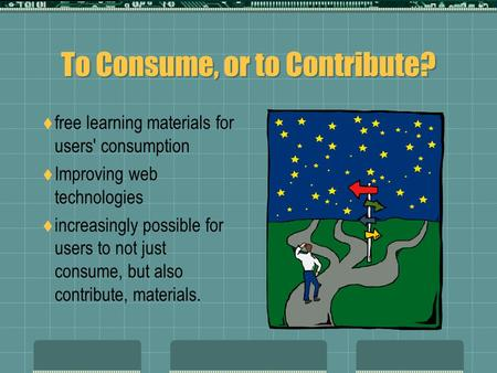 To Consume, or to Contribute?  free learning materials for users' consumption  Improving web technologies  increasingly possible for users to not just.