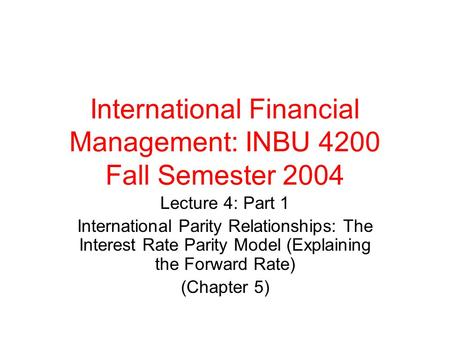 International Financial Management: INBU 4200 Fall Semester 2004 Lecture 4: Part 1 International Parity Relationships: The Interest Rate Parity Model (Explaining.