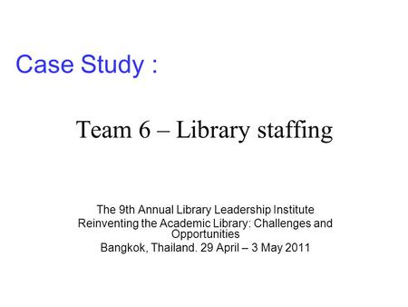 Team 6 – Library staffing The 9th Annual Library Leadership Institute Reinventing the Academic Library: Challenges and Opportunities Bangkok, Thailand.