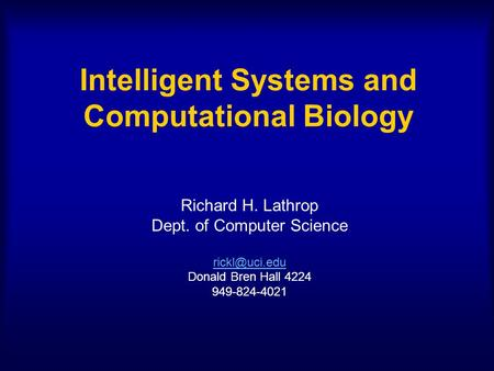 Intelligent Systems and Computational Biology Richard H. Lathrop Dept. of Computer Science Donald Bren Hall 4224 949-824-4021.