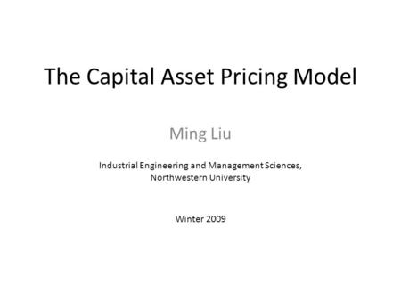 The Capital Asset Pricing Model Ming Liu Industrial Engineering and Management Sciences, Northwestern University Winter 2009.
