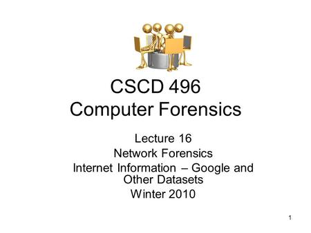 1 CSCD 496 Computer Forensics Lecture 16 Network Forensics Internet Information – Google and Other Datasets Winter 2010.