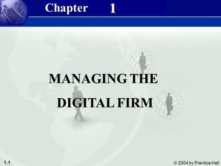 1.1 © 2004 by Prentice Hall Management Information Systems 8/e Chapter 1 Managing the Digital Firm 1 1 MANAGING THE DIGITAL FIRM DIGITAL FIRM Chapter.