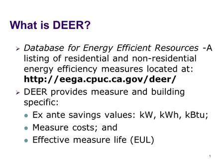 1 What is DEER?  Database for Energy Efficient Resources -A listing of residential and non-residential energy efficiency measures located at: