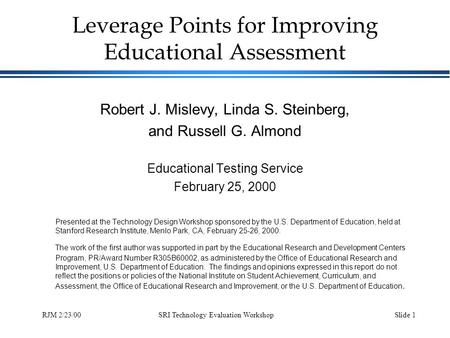 SRI Technology Evaluation WorkshopSlide 1RJM 2/23/00 Leverage Points for Improving Educational Assessment Robert J. Mislevy, Linda S. Steinberg, and Russell.