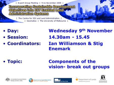 Day: Wednesday 9 th November Session: 14.30am - 15.45 Coordinators: Ian Williamson & Stig Enemark Topic:Components of the vision- break out groups.