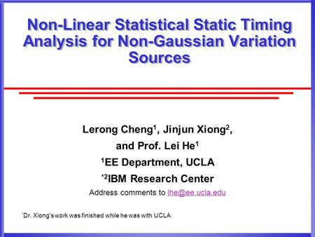 Non-Linear Statistical Static Timing Analysis for Non-Gaussian Variation Sources Lerong Cheng 1, Jinjun Xiong 2, and Prof. Lei He 1 1 EE Department, UCLA.