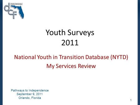 Youth Surveys 2011 National Youth in Transition Database (NYTD) My Services Review 1 Pathways to Independence September 9, 2011 Orlando, Florida.