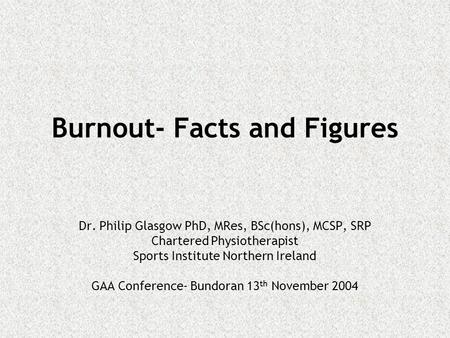Burnout- Facts and Figures Dr. Philip Glasgow PhD, MRes, BSc(hons), MCSP, SRP Chartered Physiotherapist Sports Institute Northern Ireland GAA Conference-