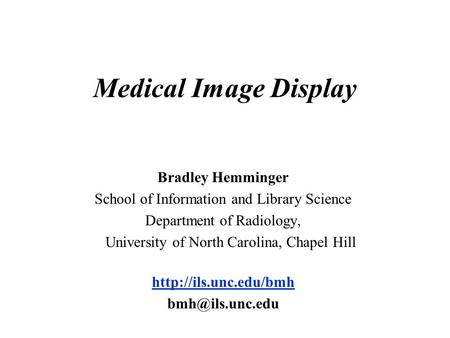 Medical Image Display Bradley Hemminger School of Information and Library Science Department of Radiology, University of North Carolina, Chapel Hill