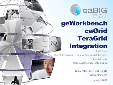 GeWorkbench caGrid TeraGrid Integration Scott Oster Ohio State University – Dept. of Biomedical Informatics Christine Hung Columbia University – JCSB/C2B2.