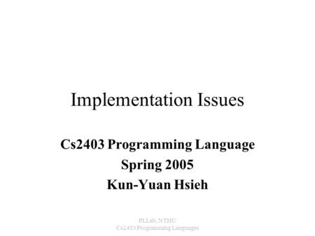 PLLab, NTHU Cs2403 Programming Languages Implementation Issues Cs2403 Programming Language Spring 2005 Kun-Yuan Hsieh.