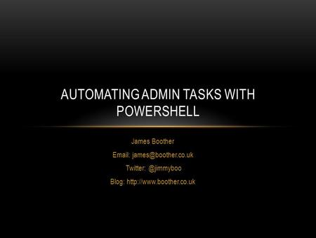 James Boother   Blog:  AUTOMATING ADMIN TASKS WITH POWERSHELL.