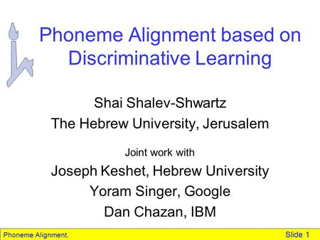 Phoneme Alignment. Slide 1 Phoneme Alignment based on Discriminative Learning Shai Shalev-Shwartz The Hebrew University, Jerusalem Joint work with Joseph.