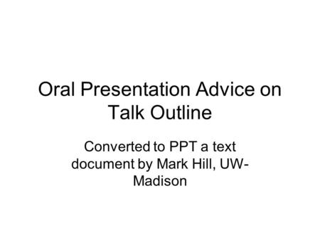 Oral Presentation Advice on Talk Outline Converted to PPT a text document by Mark Hill, UW- Madison.