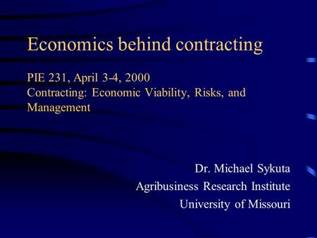 Economics behind contracting PIE 231, April 3-4, 2000 Contracting: Economic Viability, Risks, and Management Dr. Michael Sykuta Agribusiness Research Institute.