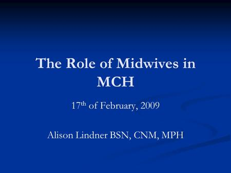 The Role of Midwives <strong>in</strong> MCH 17 th of February, 2009 Alison Lindner BSN, CNM, MPH.