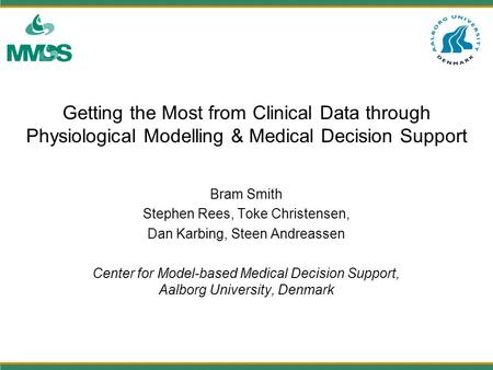 Getting the Most from Clinical Data through Physiological Modelling & Medical Decision Support Bram Smith Stephen Rees, Toke Christensen, Dan Karbing,