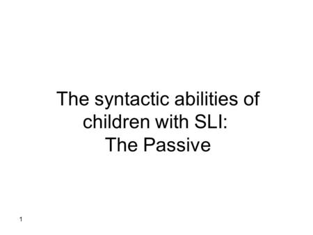 1 The syntactic abilities of children with SLI: The Passive.