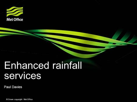 © Crown copyright Met Office Enhanced rainfall services Paul Davies.
