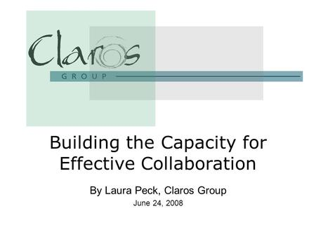 By Laura Peck, Claros Group June 24, 2008 Building the Capacity for Effective Collaboration.