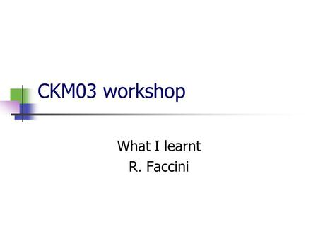 CKM03 workshop What I learnt R. Faccini. Beta Lots of importance is given to VV modes Angular analysis could reveal new physics because there are T-odd.
