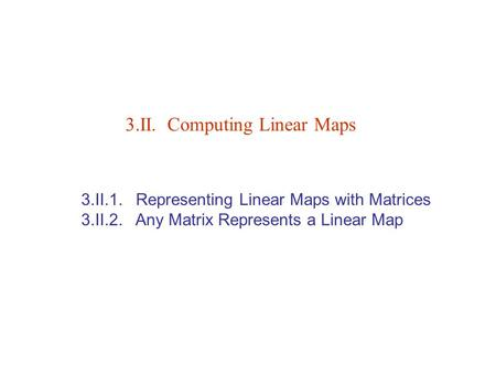 3.II.1. Representing Linear Maps with Matrices 3.II.2. Any Matrix Represents a Linear Map 3.II. Computing Linear Maps.
