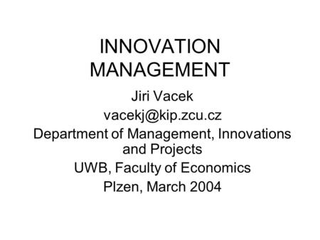 INNOVATION MANAGEMENT Jiri Vacek Department of Management, Innovations and Projects UWB, Faculty of Economics Plzen, March 2004.