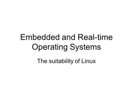Embedded and Real-time Operating Systems The suitability of Linux.