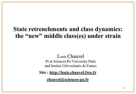 "1 State retrenchments and class dynamics: the ""new"" middle class(es) under strain L ouis Chauvel Pr at Sciences-Po University Paris and Institut Universitaire."