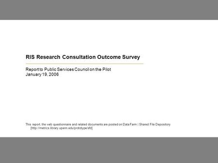 RIS Research Consultation Outcome Survey Report to Public Services Council on the Pilot January 19, 2006 This report, the web questionnaire and related.