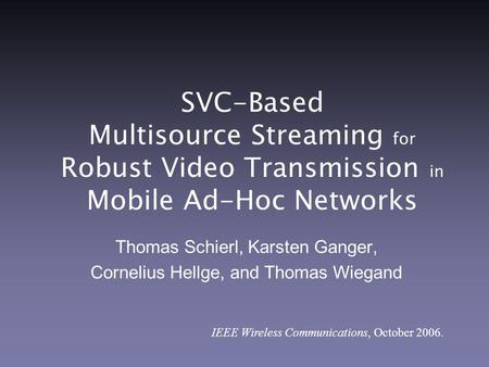 SVC-Based Multisource Streaming for Robust Video Transmission in Mobile Ad-Hoc Networks Thomas Schierl, Karsten Ganger, Cornelius Hellge, and Thomas Wiegand.