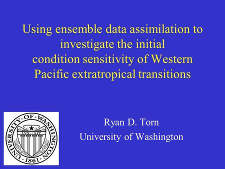 Using ensemble data assimilation to investigate the initial condition sensitivity of Western Pacific extratropical transitions Ryan D. Torn University.