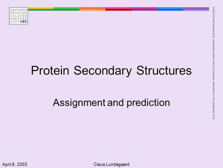 CENTER FOR BIOLOGICAL SEQUENCE ANALYSISTECHNICAL UNIVERSITY OF DENMARK DTU April 8, 2003Claus Lundegaard Protein Secondary Structures Assignment and prediction.