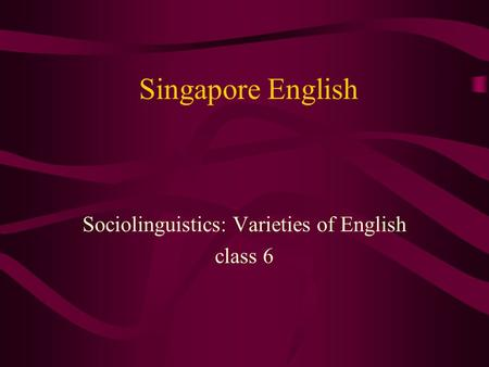 Singapore English Sociolinguistics: Varieties of English class 6.