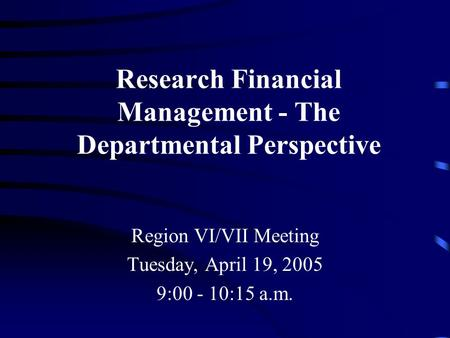 Research Financial Management - The Departmental Perspective Region VI/VII Meeting Tuesday, April 19, 2005 9:00 - 10:15 a.m.